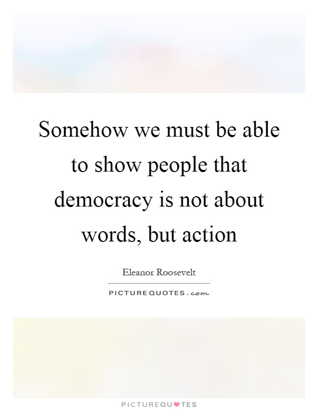 Somehow we must be able to show people that democracy is not about words, but action Picture Quote #1