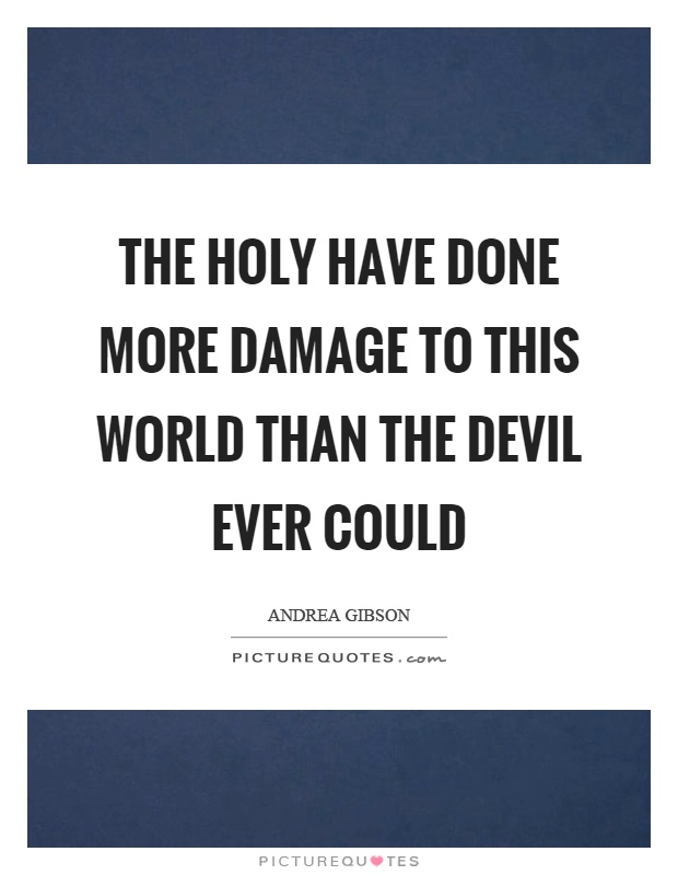 The holy have done more damage to this world than the devil ever could Picture Quote #1