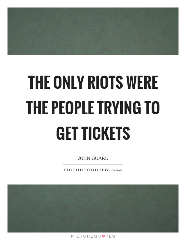 The only riots were the people trying to get tickets Picture Quote #1