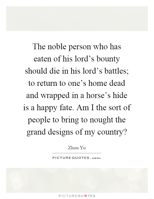 The noble person who has eaten of his lord's bounty should die in his lord's battles; to return to one's home dead and wrapped in a horse's hide is a happy fate. Am I the sort of people to bring to nought the grand designs of my country? Picture Quote #1