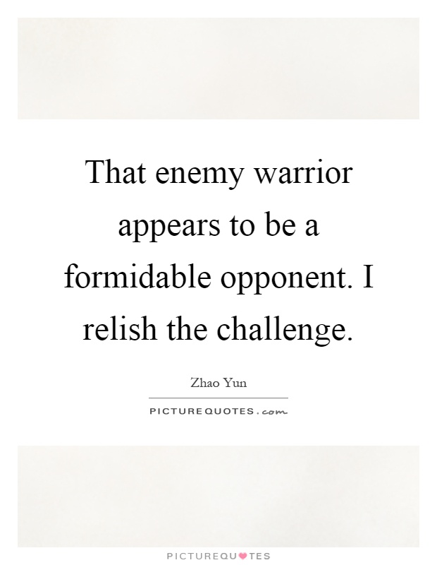 That enemy warrior appears to be a formidable opponent. I relish the challenge Picture Quote #1