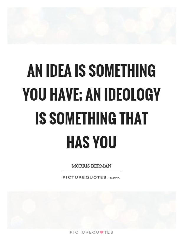 An idea is something you have; an ideology is something that has you Picture Quote #1