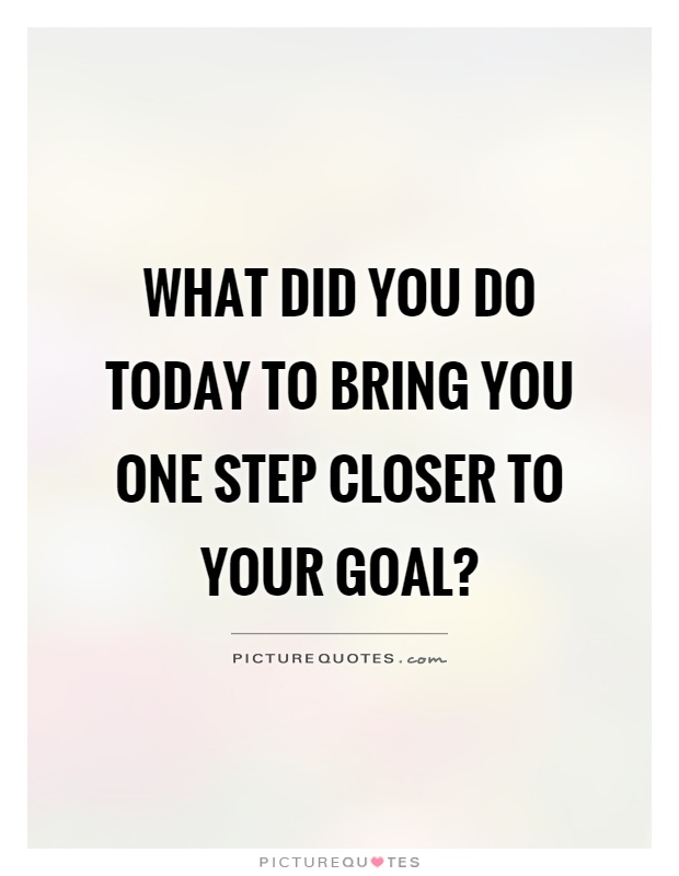 What did you do today to bring you one step closer to your goal? Picture Quote #1