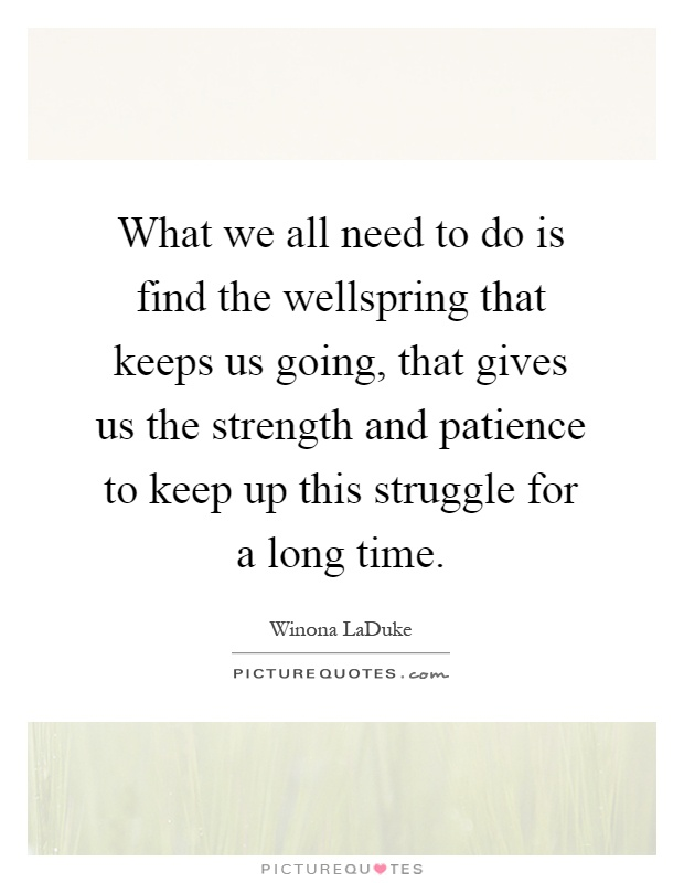 What we all need to do is find the wellspring that keeps us going, that gives us the strength and patience to keep up this struggle for a long time Picture Quote #1
