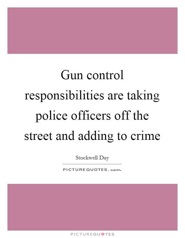 Gun control responsibilities are taking police officers off the street and adding to crime Picture Quote #1