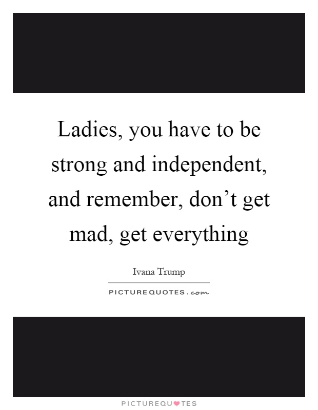 Ladies, you have to be strong and independent, and remember, don't get mad, get everything Picture Quote #1