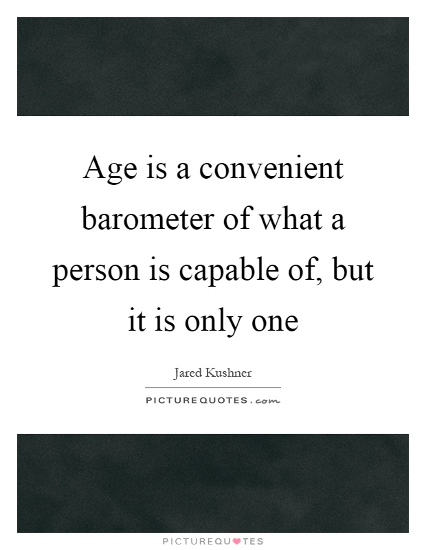Age is a convenient barometer of what a person is capable of, but it is only one Picture Quote #1