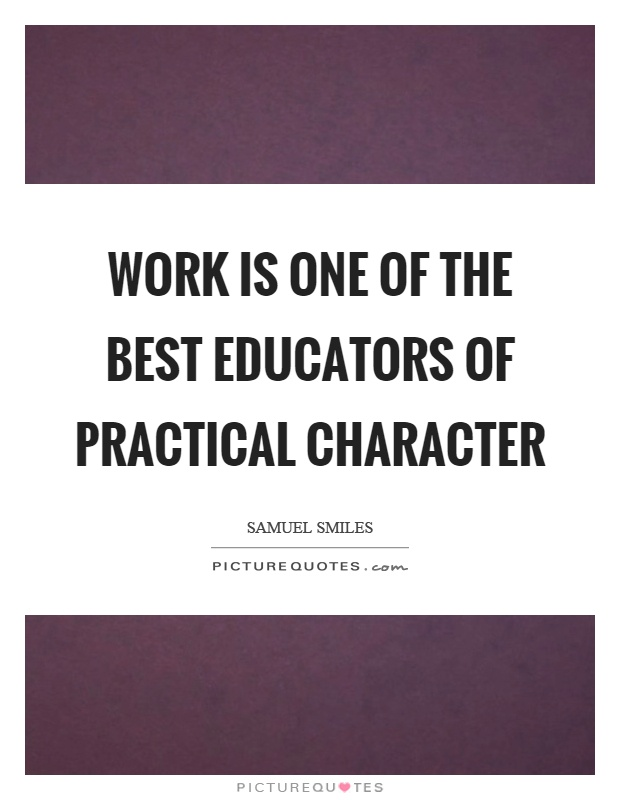 Work is one of the best educators of practical character Picture Quote #1