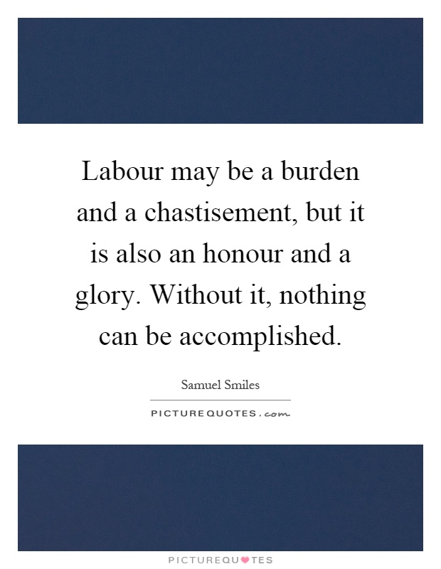 Labour may be a burden and a chastisement, but it is also an honour and a glory. Without it, nothing can be accomplished Picture Quote #1