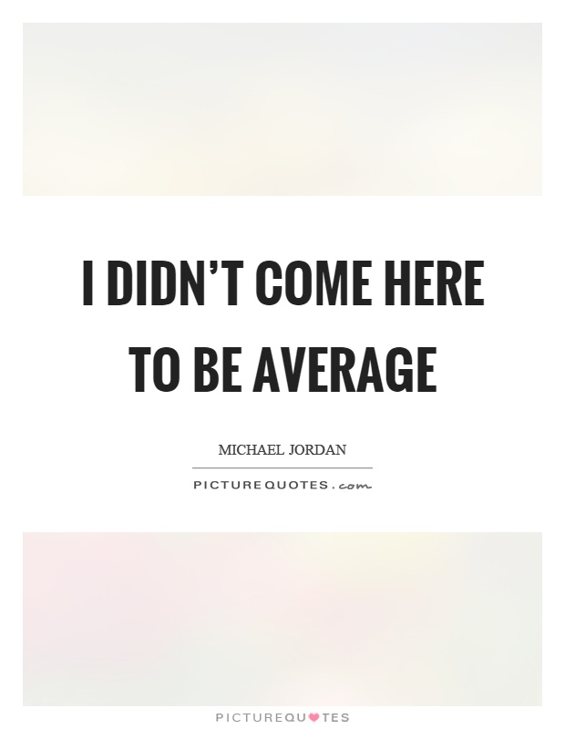 I didn't come here to be average Picture Quote #1
