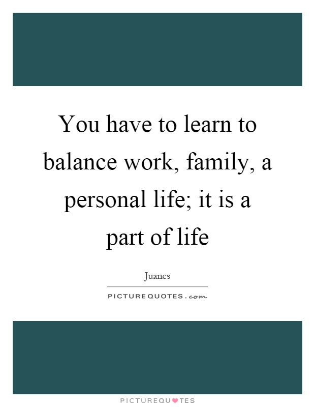 You Have To Learn To Balance Work Family A Personal Life It