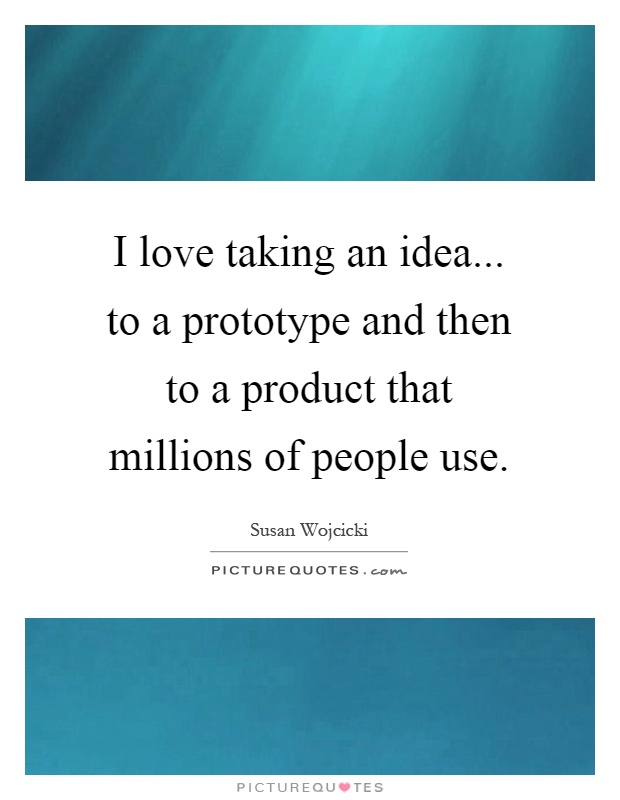 I love taking an idea... to a prototype and then to a product that millions of people use Picture Quote #1