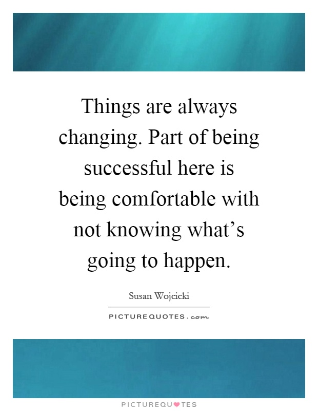 Things are always changing. Part of being successful here is being comfortable with not knowing what's going to happen Picture Quote #1