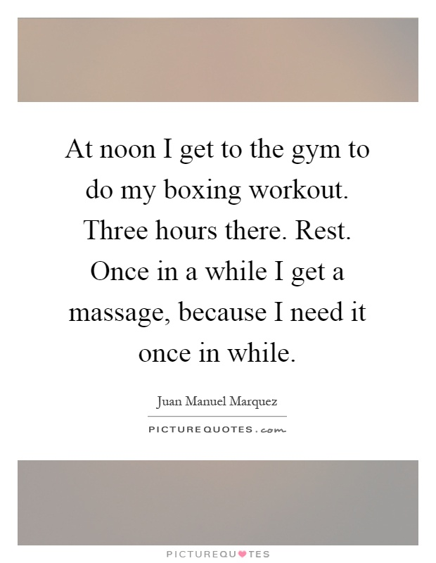 At noon I get to the gym to do my boxing workout. Three hours there. Rest. Once in a while I get a massage, because I need it once in while Picture Quote #1