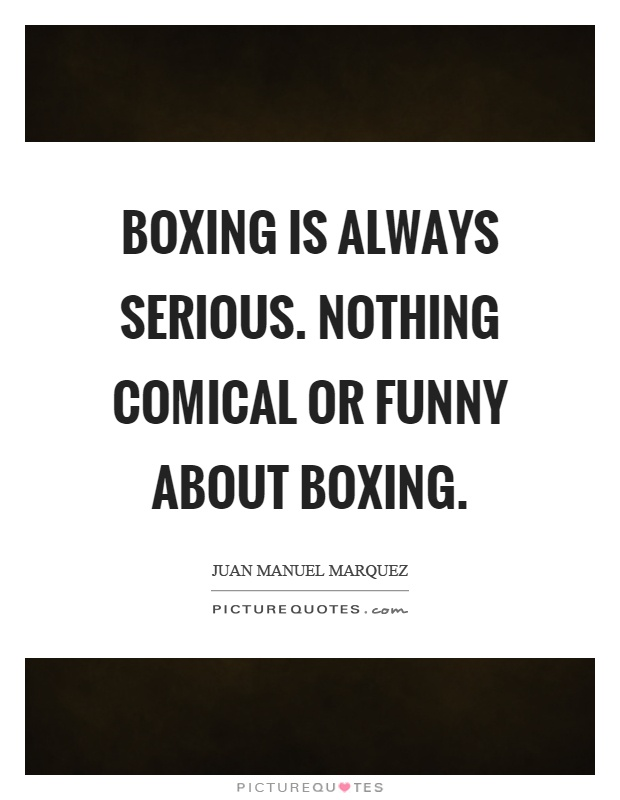 Boxing is always serious. Nothing comical or funny about boxing Picture Quote #1