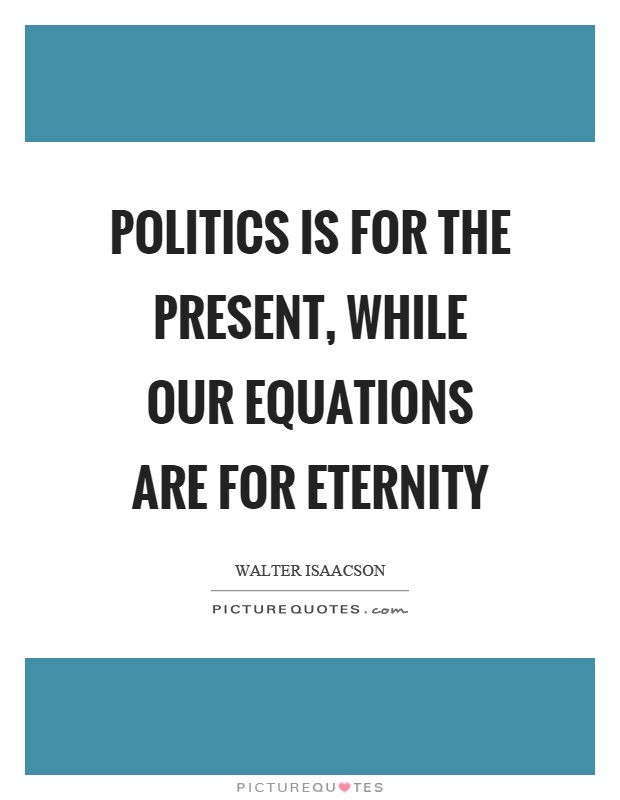 Politics is for the present, while our equations are for eternity Picture Quote #1