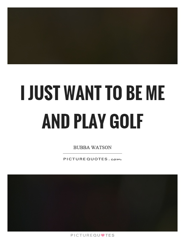 I just want to be me and play golf Picture Quote #1