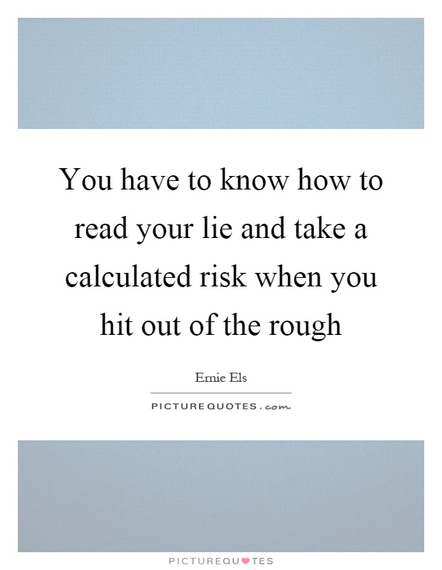 You have to know how to read your lie and take a calculated risk when you hit out of the rough Picture Quote #1