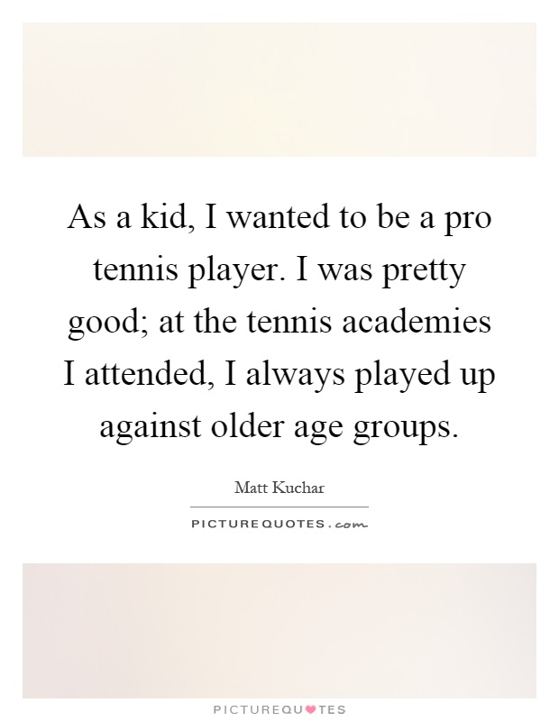 As a kid, I wanted to be a pro tennis player. I was pretty good; at the tennis academies I attended, I always played up against older age groups Picture Quote #1