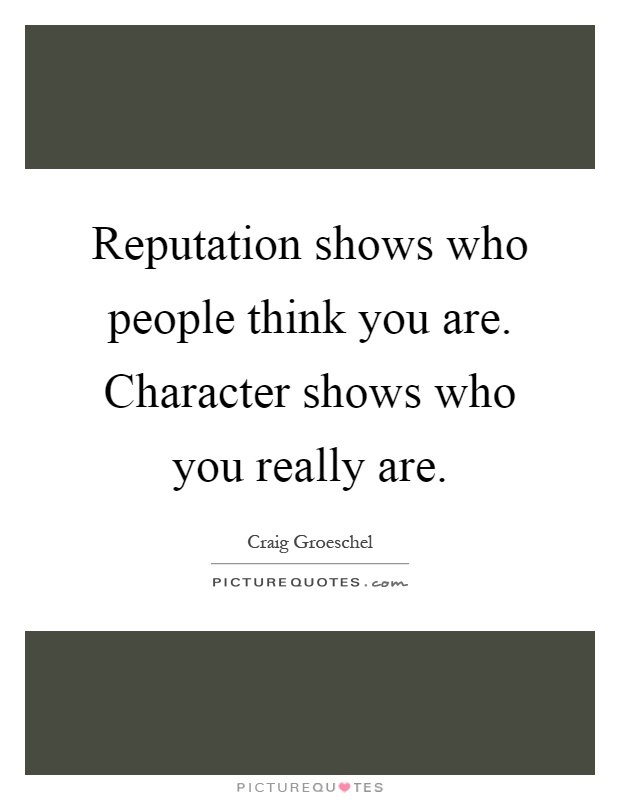 Reputation shows who people think you are. Character shows who you really are Picture Quote #1
