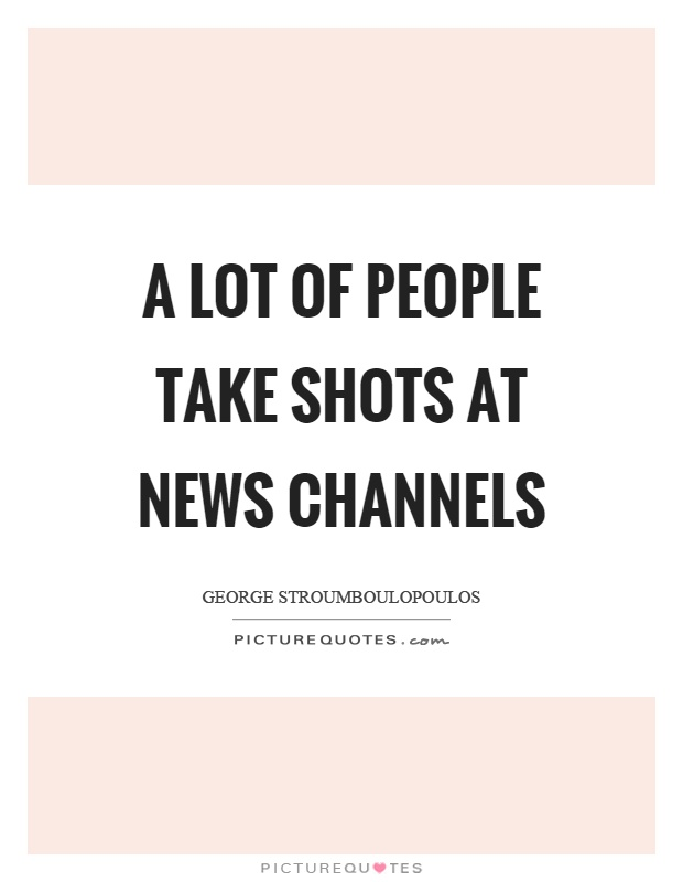 A lot of people take shots at news channels Picture Quote #1