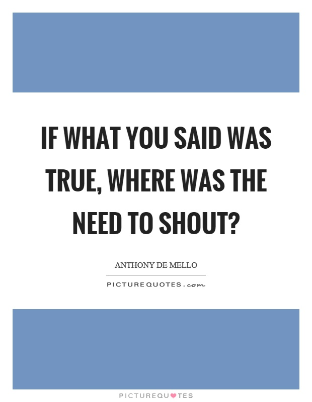If what you said was true, where was the need to shout? Picture Quote #1