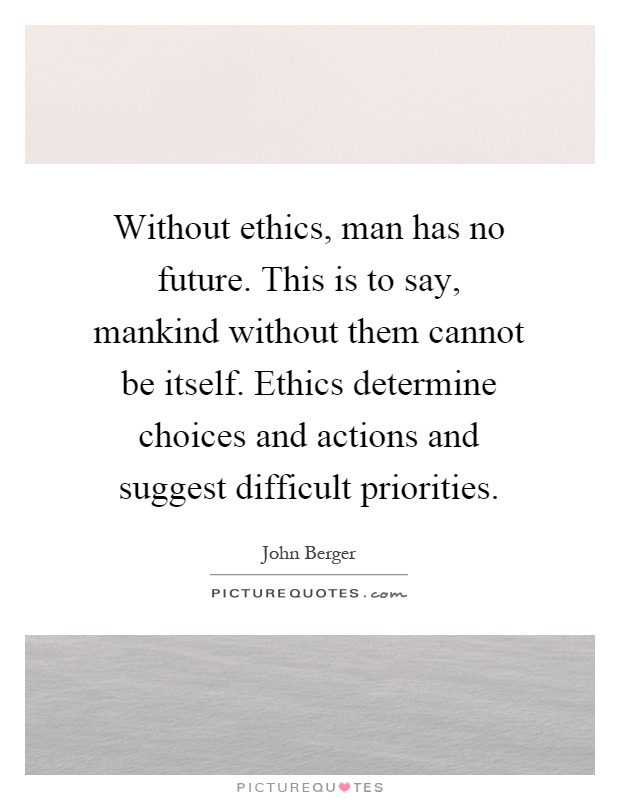 Without ethics, man has no future. This is to say, mankind without them cannot be itself. Ethics determine choices and actions and suggest difficult priorities Picture Quote #1