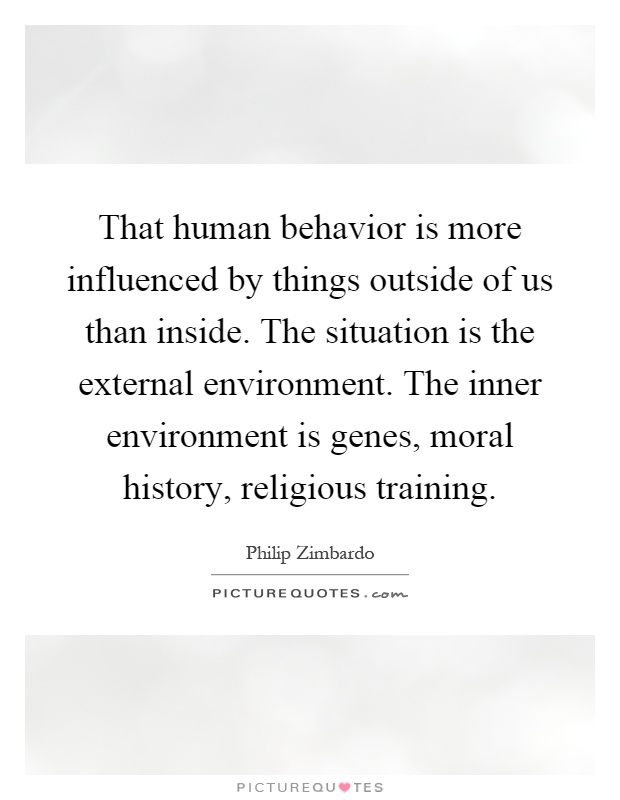 That human behavior is more influenced by things outside of us than inside. The situation is the external environment. The inner environment is genes, moral history, religious training Picture Quote #1