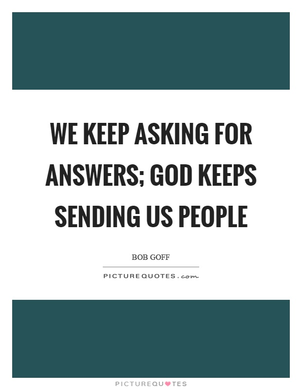 We keep asking for answers; God keeps sending us people Picture Quote #1