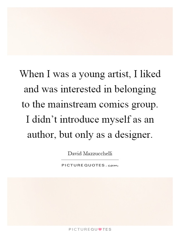 When I was a young artist, I liked and was interested in belonging to the mainstream comics group. I didn't introduce myself as an author, but only as a designer Picture Quote #1