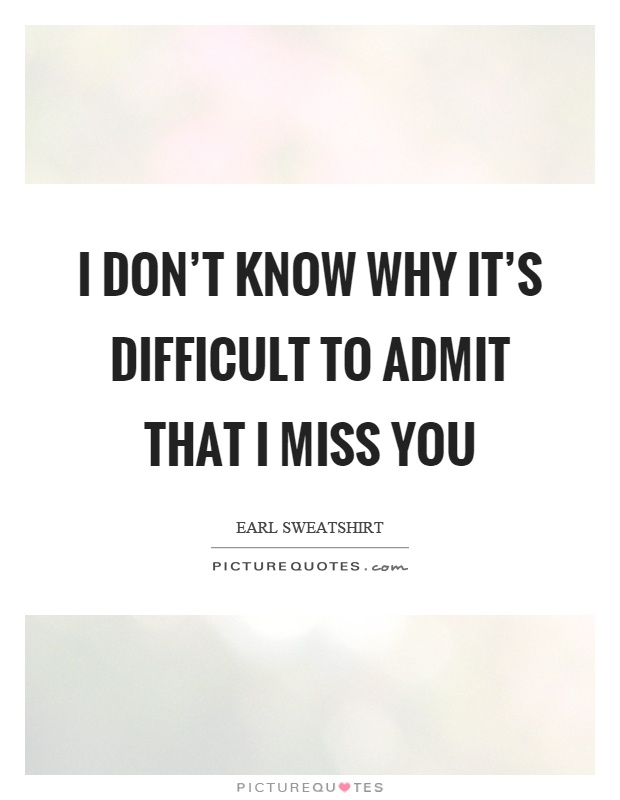 I don't know why it's difficult to admit that I miss you Picture Quote #1