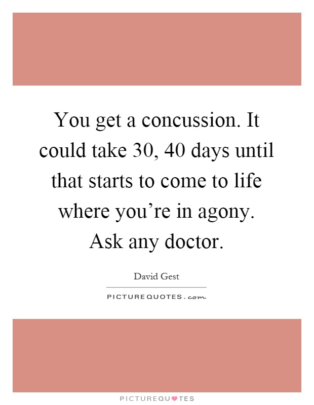 You get a concussion. It could take 30, 40 days until that starts to come to life where you're in agony. Ask any doctor Picture Quote #1