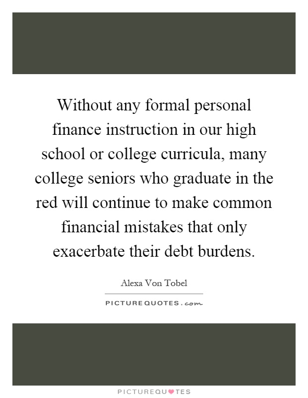 Without any formal personal finance instruction in our high school or college curricula, many college seniors who graduate in the red will continue to make common financial mistakes that only exacerbate their debt burdens Picture Quote #1