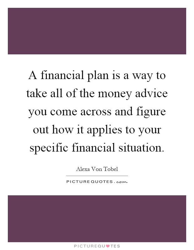 A financial plan is a way to take all of the money advice you come across and figure out how it applies to your specific financial situation Picture Quote #1