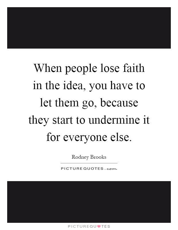 When people lose faith in the idea, you have to let them go, because they start to undermine it for everyone else Picture Quote #1
