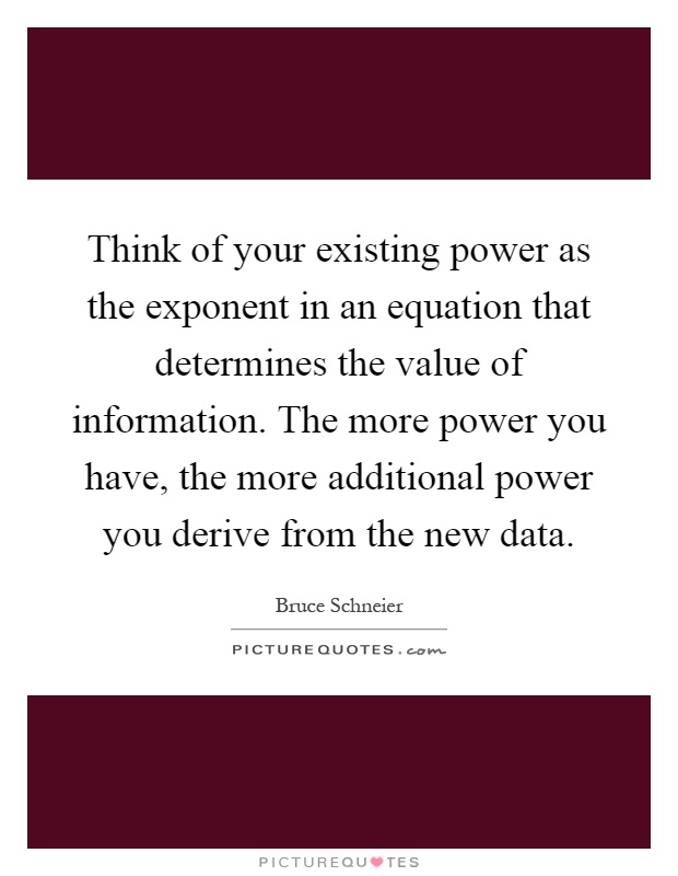 Think of your existing power as the exponent in an equation that determines the value of information. The more power you have, the more additional power you derive from the new data Picture Quote #1