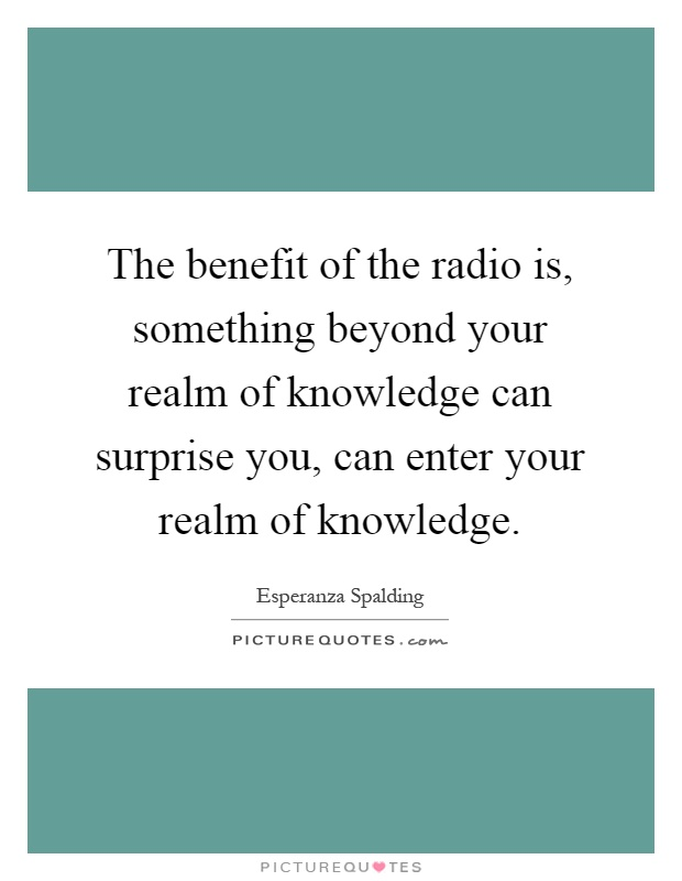 The benefit of the radio is, something beyond your realm of knowledge can surprise you, can enter your realm of knowledge Picture Quote #1