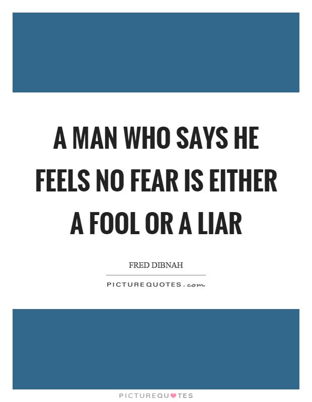 A man who says he feels no fear is either a fool or a liar Picture Quote #1