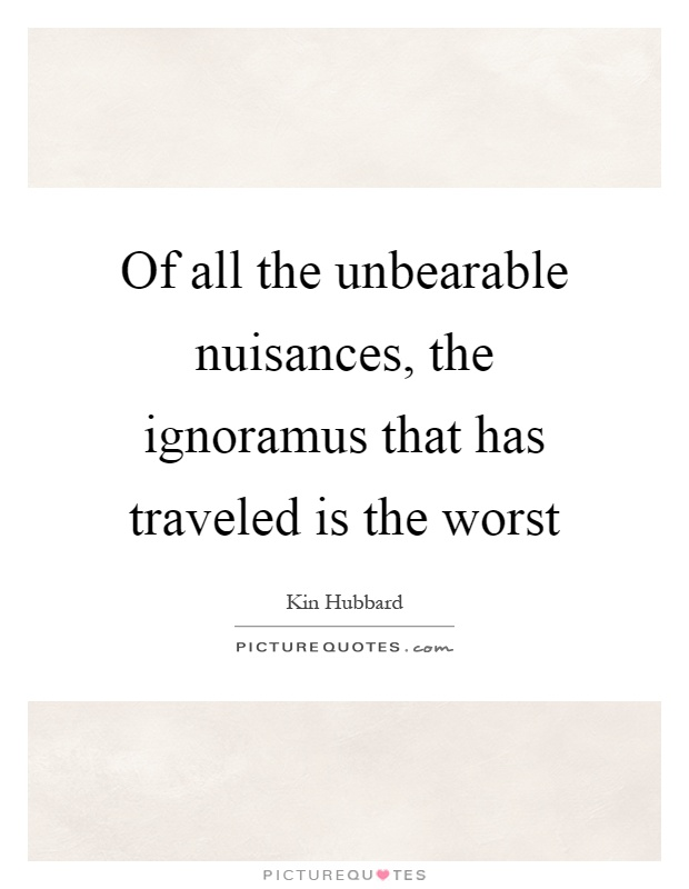 Of all the unbearable nuisances, the ignoramus that has traveled is the worst Picture Quote #1