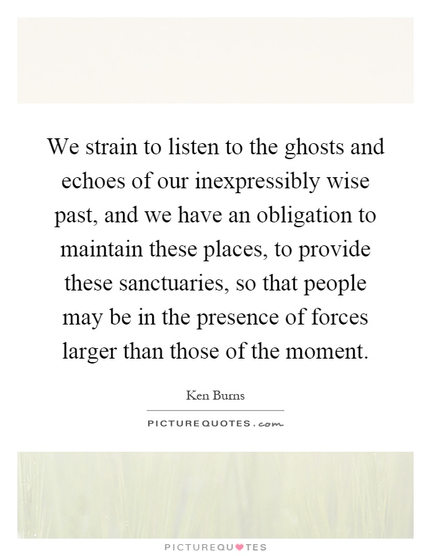 We strain to listen to the ghosts and echoes of our inexpressibly wise past, and we have an obligation to maintain these places, to provide these sanctuaries, so that people may be in the presence of forces larger than those of the moment Picture Quote #1