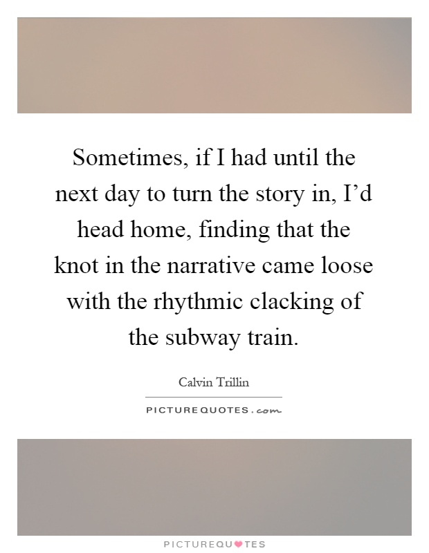 Sometimes, if I had until the next day to turn the story in, I'd head home, finding that the knot in the narrative came loose with the rhythmic clacking of the subway train Picture Quote #1