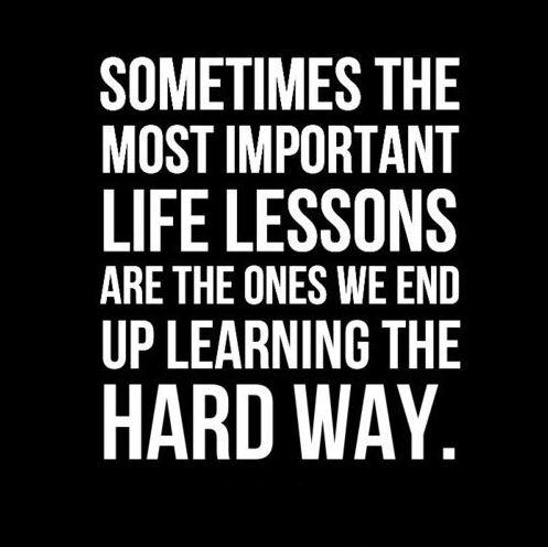 Sometimes the most important life lessons are the ones we end up learning the hard way Picture Quote #1