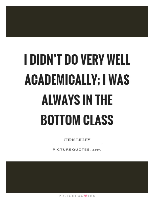 I didn't do very well academically; I was always in the bottom class Picture Quote #1