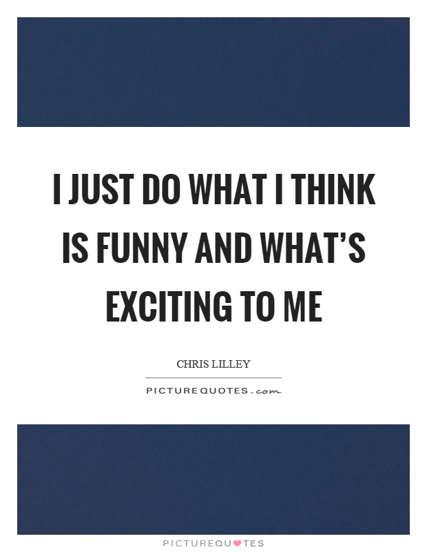 I just do what I think is funny and what's exciting to me Picture Quote #1