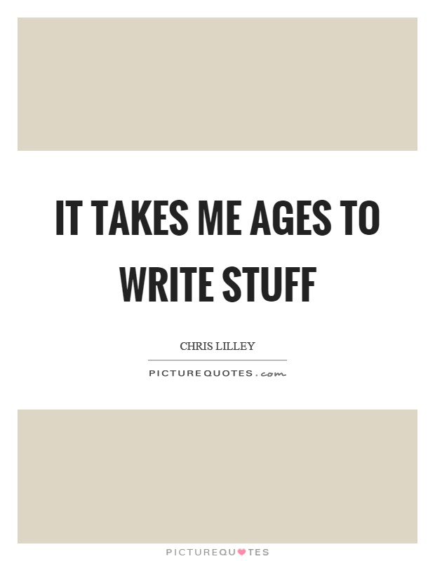 It takes me ages to write stuff Picture Quote #1