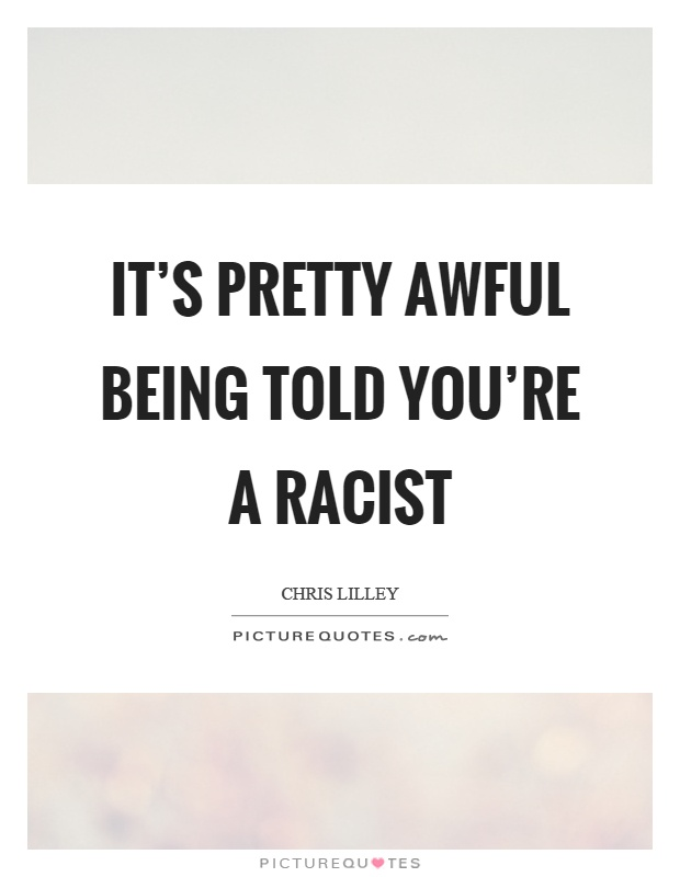 It's pretty awful being told you're a racist Picture Quote #1