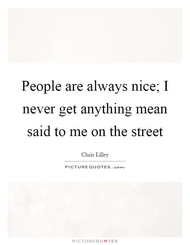 People are always nice; I never get anything mean said to me on the street Picture Quote #1