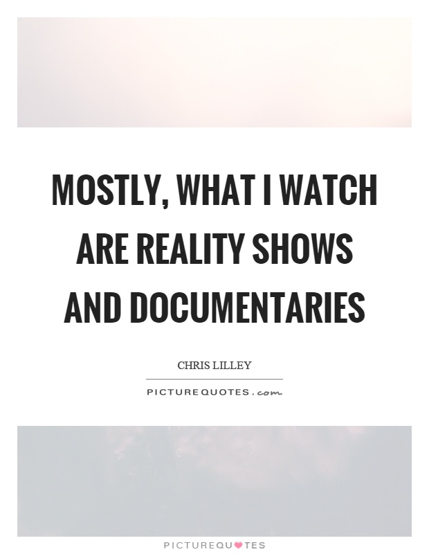 Mostly, what I watch are reality shows and documentaries Picture Quote #1