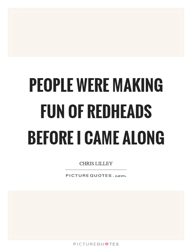 People were making fun of redheads before I came along Picture Quote #1