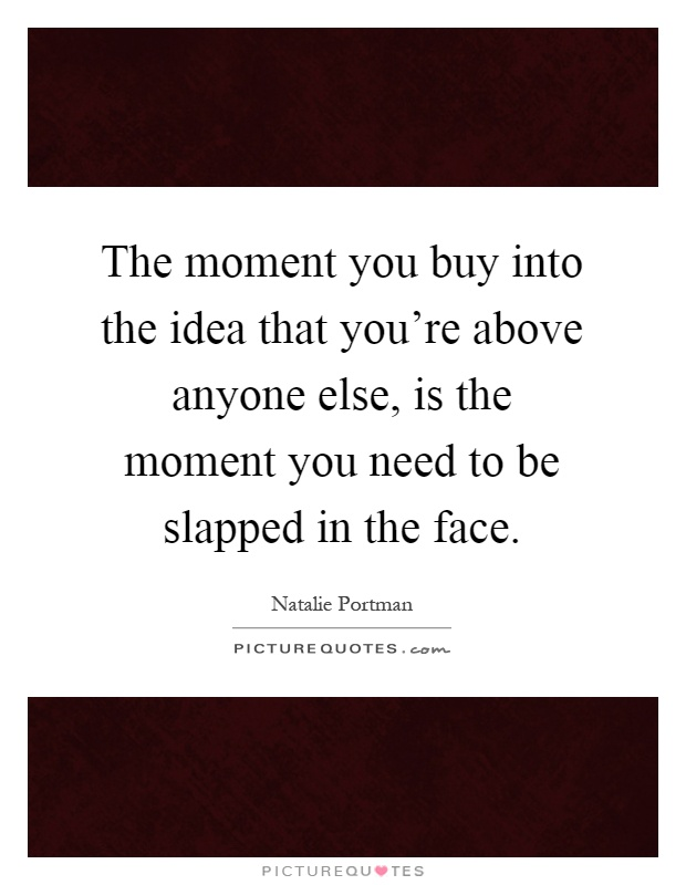 The moment you buy into the idea that you're above anyone else, is the moment you need to be slapped in the face Picture Quote #1